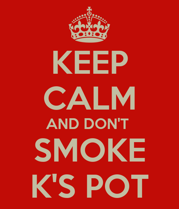 KEEP CALM AND DON'T  SMOKE K'S POT