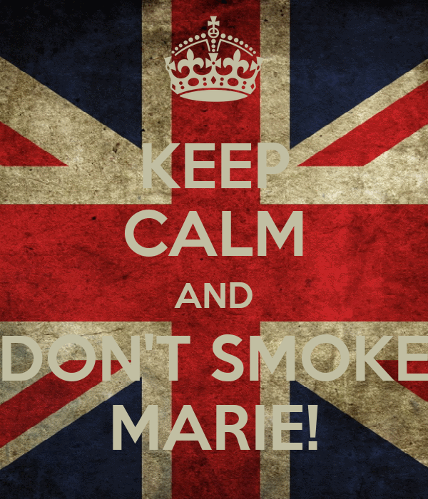 KEEP CALM AND DON'T SMOKE MARIE!