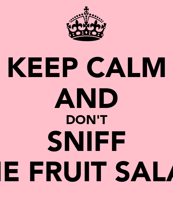 KEEP CALM AND DON'T SNIFF THE FRUIT SALAD