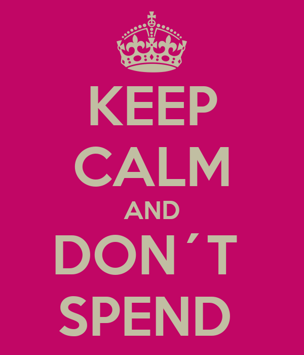KEEP CALM AND DON´T  SPEND