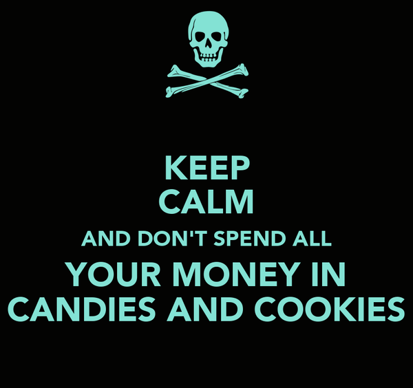 KEEP CALM AND DON'T SPEND ALL YOUR MONEY IN CANDIES AND COOKIES