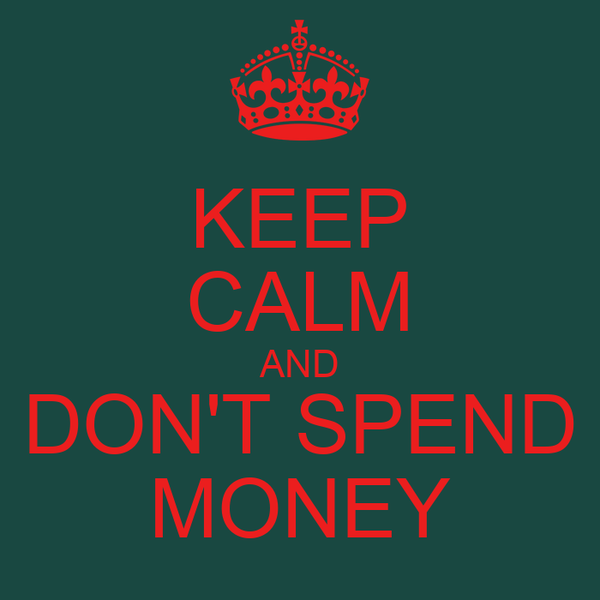 KEEP CALM AND DON'T SPEND MONEY