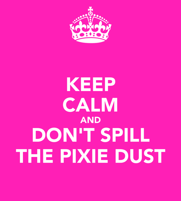 KEEP CALM AND DON'T SPILL THE PIXIE DUST
