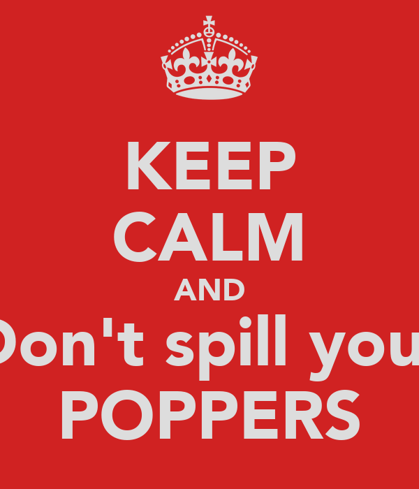 KEEP CALM AND Don't spill your POPPERS