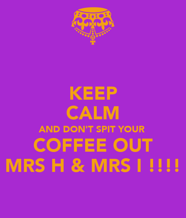 KEEP CALM AND DON'T SPIT YOUR  COFFEE OUT MRS H & MRS I !!!!