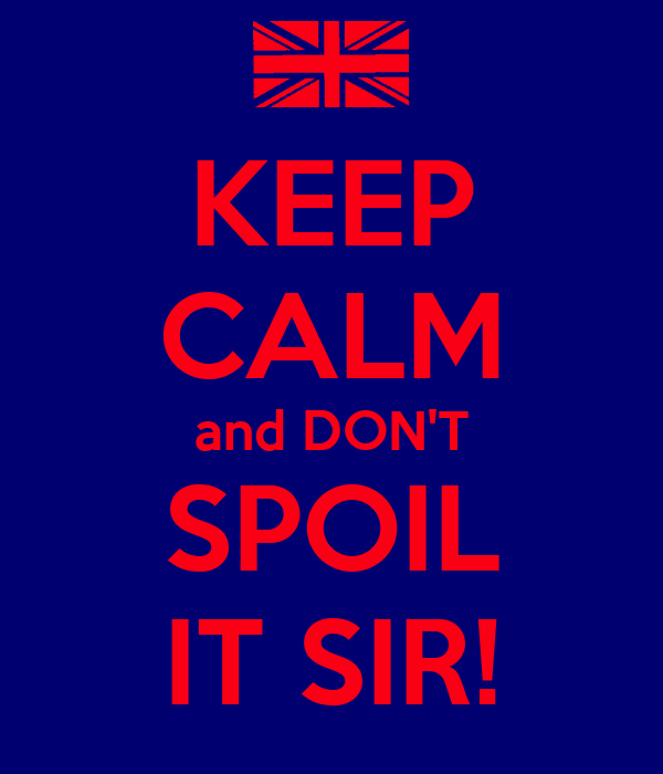 KEEP CALM and DON'T SPOIL IT SIR!