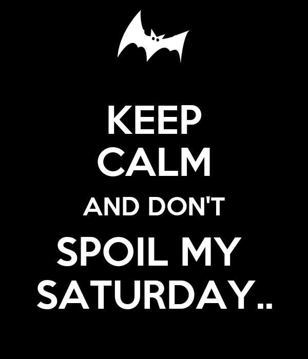 KEEP CALM AND DON'T SPOIL MY  SATURDAY..
