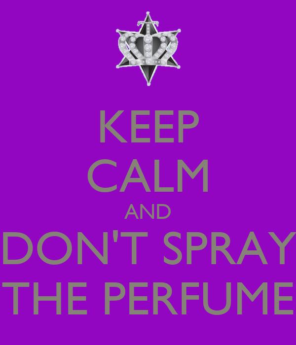 KEEP CALM AND DON'T SPRAY THE PERFUME