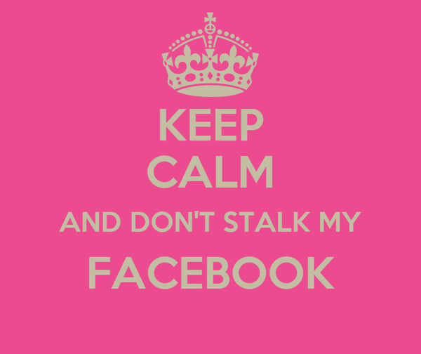 KEEP CALM AND DON'T STALK MY FACEBOOK