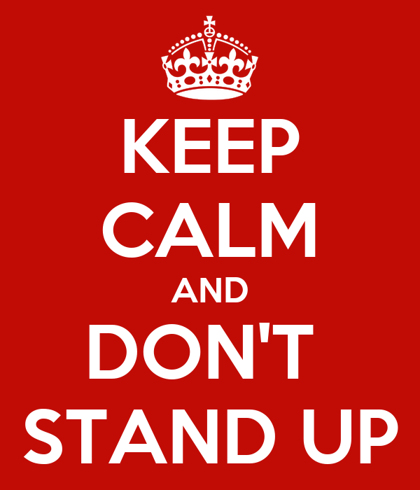 KEEP CALM AND DON'T  STAND UP