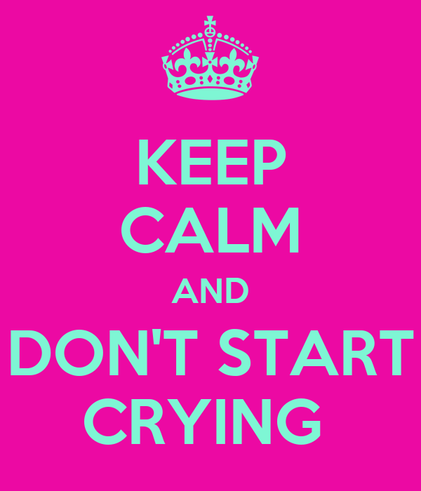 KEEP CALM AND DON'T START CRYING