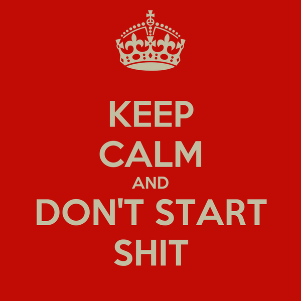 KEEP CALM AND DON'T START SHIT