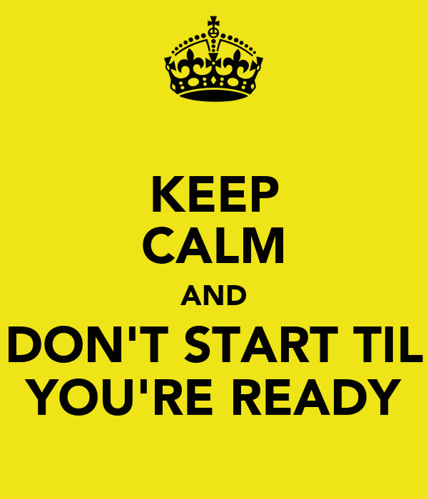 KEEP CALM AND DON'T START TIL YOU'RE READY