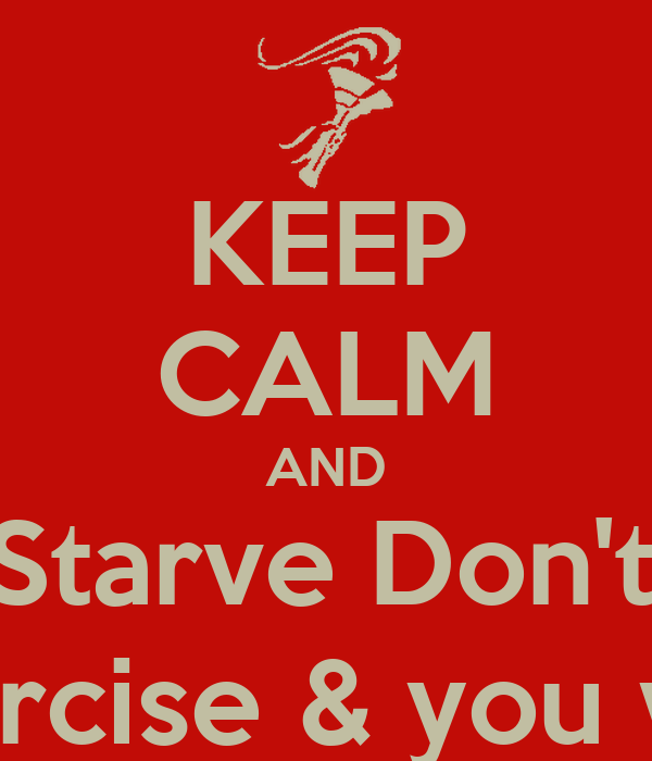 KEEP CALM AND Don't Starve Don't Binge Eat right, Exercise & you will get there
