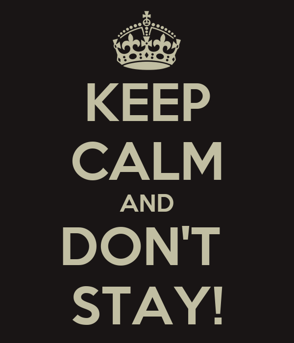 KEEP CALM AND DON'T  STAY!