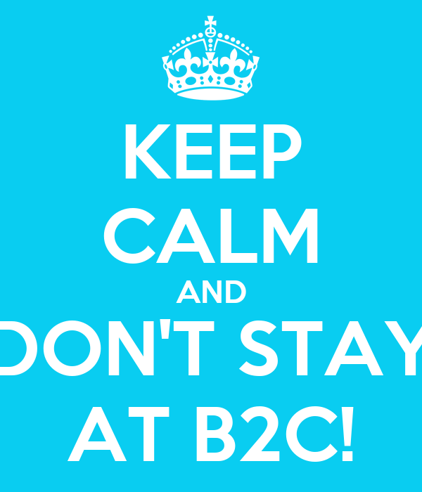 KEEP CALM AND DON'T STAY AT B2C!