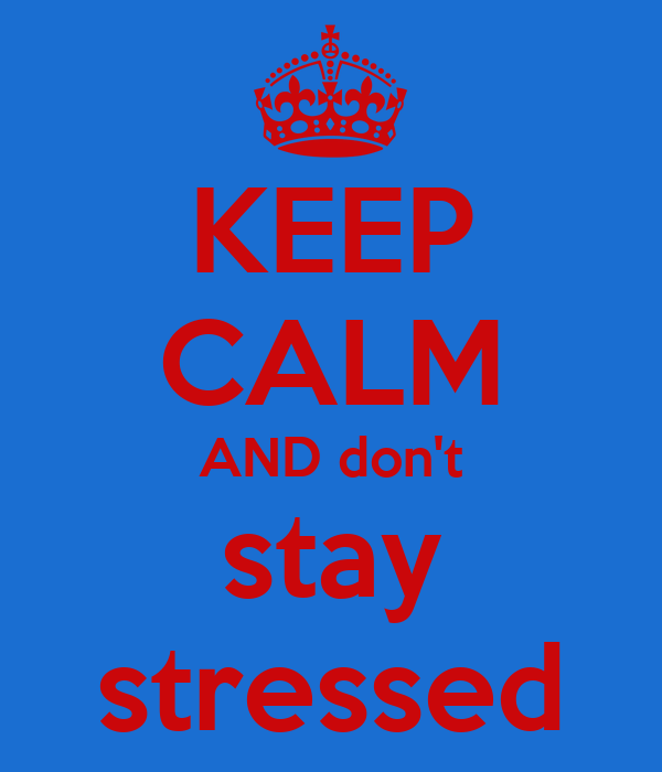KEEP CALM AND don't stay stressed