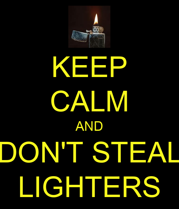 KEEP CALM AND DON'T STEAL LIGHTERS