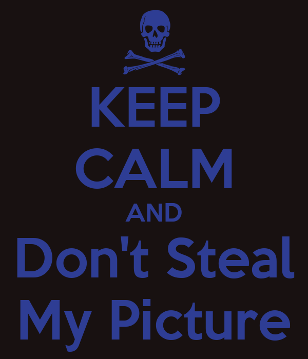KEEP CALM AND Don't Steal My Picture
