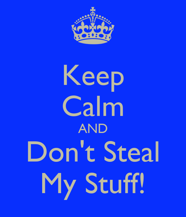 Keep Calm AND Don't Steal My Stuff!