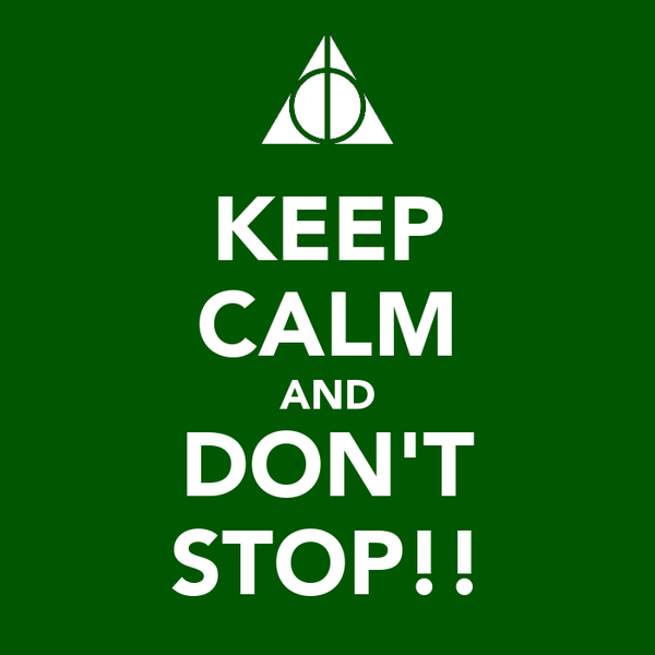 KEEP CALM AND DON'T STOP!!