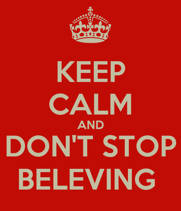 KEEP CALM AND DON'T STOP BELEVING