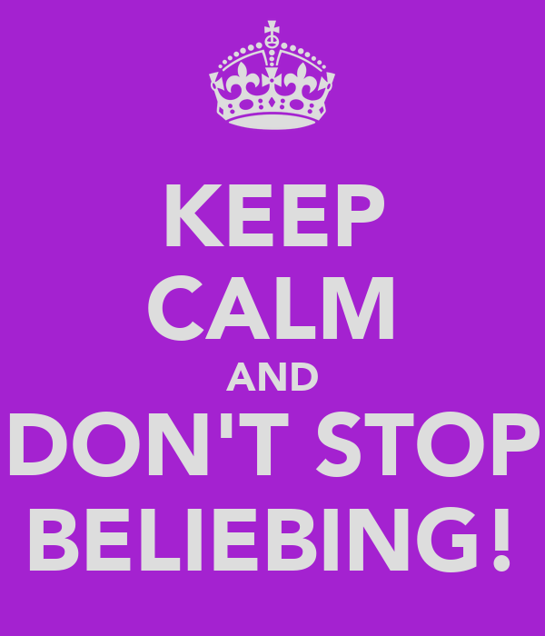 KEEP CALM AND DON'T STOP BELIEBING!
