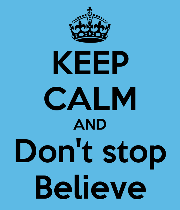 KEEP CALM AND Don't stop Believe