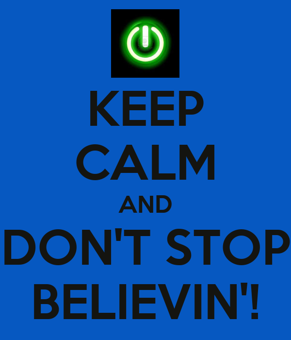 KEEP CALM AND DON'T STOP BELIEVIN'!