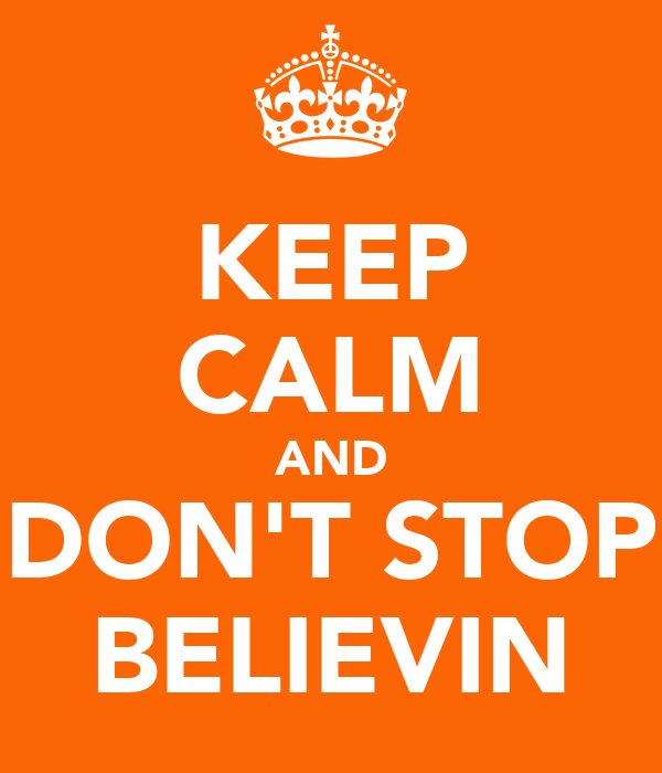 KEEP CALM AND DON'T STOP BELIEVIN