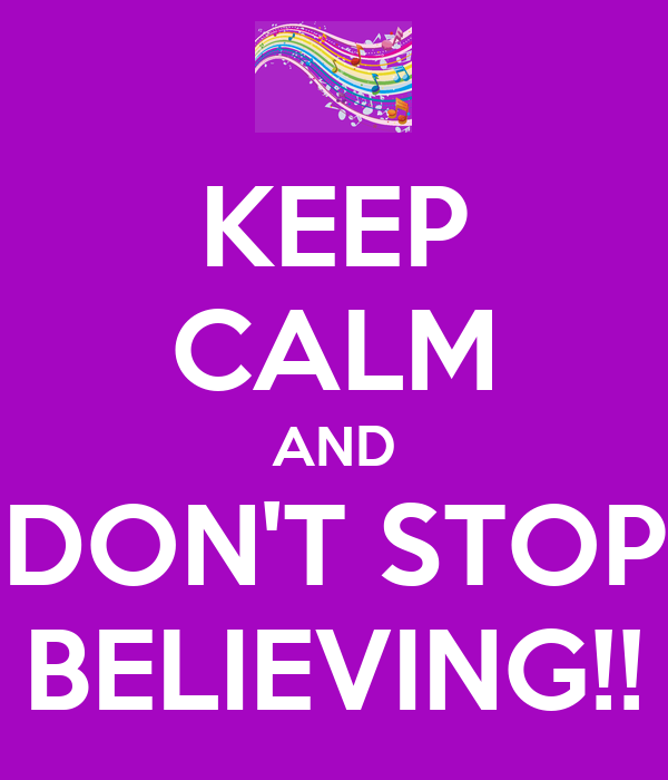 KEEP CALM AND DON'T STOP BELIEVING!!