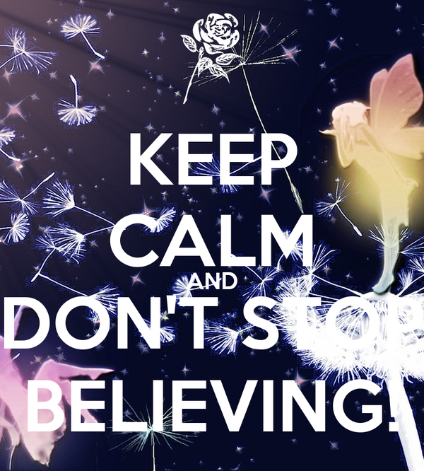 KEEP CALM AND DON'T STOP BELIEVING!
