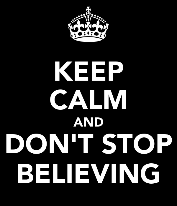 KEEP CALM AND DON'T STOP BELIEVING