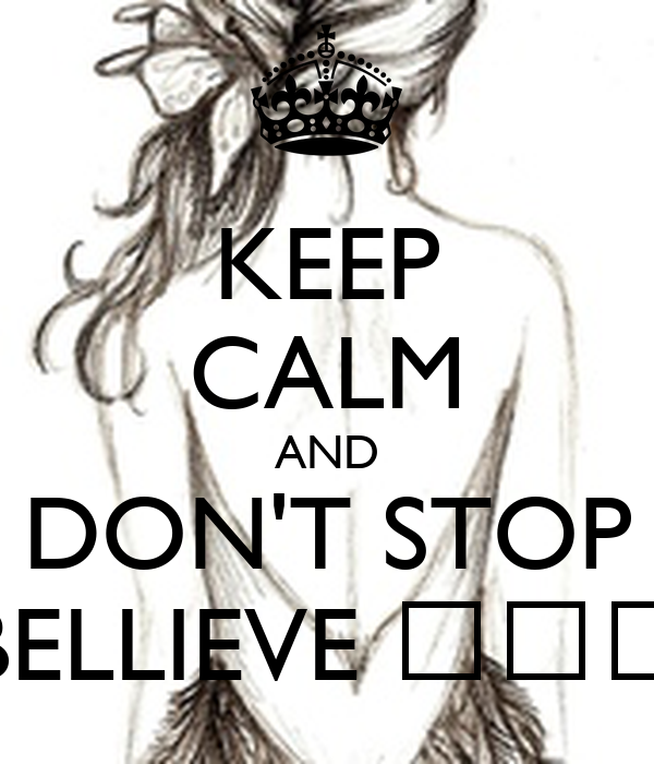 KEEP CALM AND DON'T STOP BELLIEVE ♪♫♪