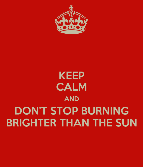KEEP CALM AND DON'T STOP BURNING BRIGHTER THAN THE SUN