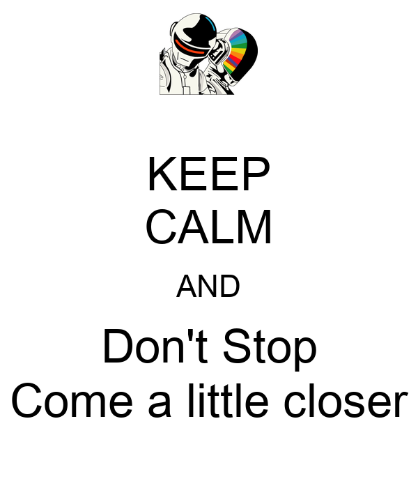KEEP CALM AND Don't Stop Come a little closer