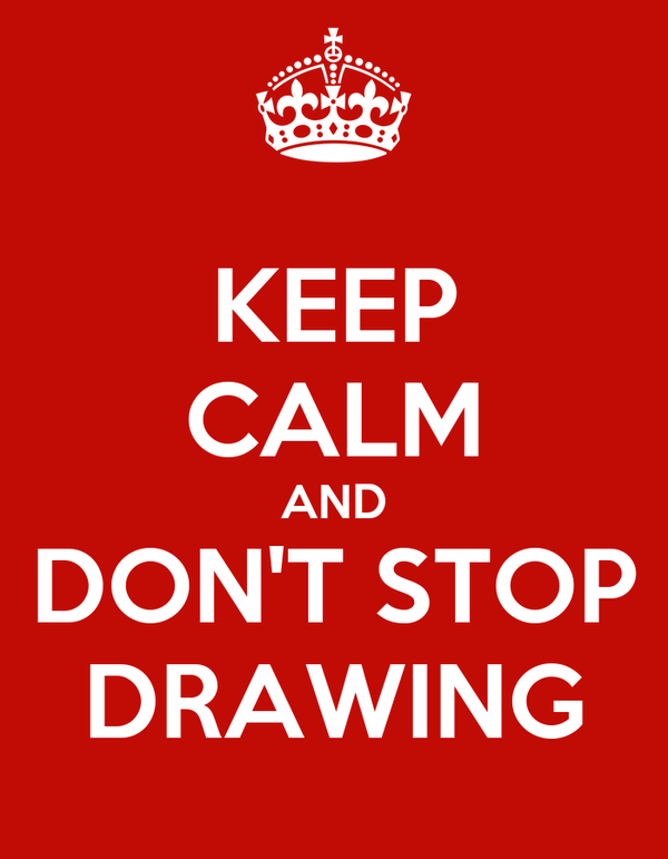 KEEP CALM AND DON'T STOP DRAWING