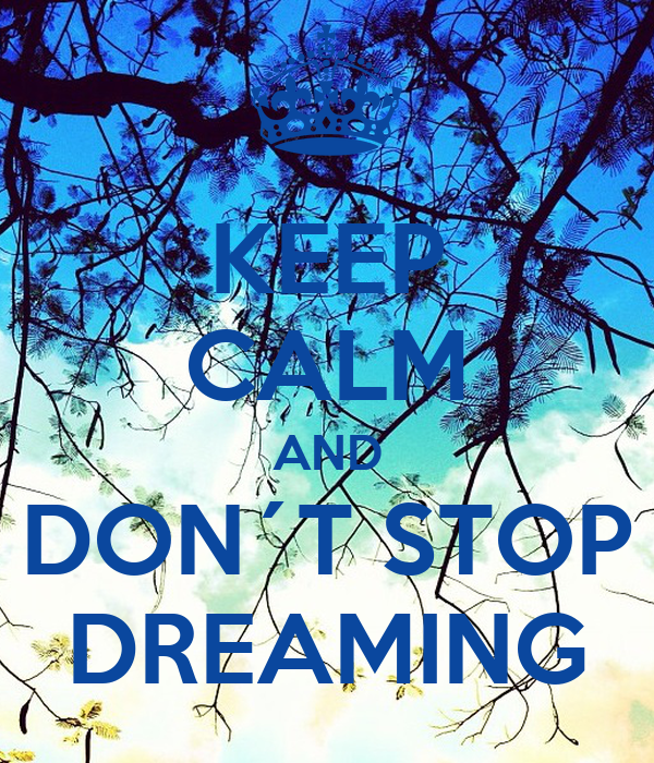 KEEP CALM AND DON´T STOP DREAMING