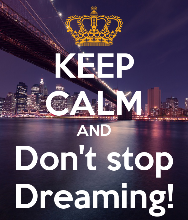 KEEP CALM AND Don't stop Dreaming!