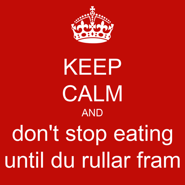 KEEP CALM AND don't stop eating until du rullar fram