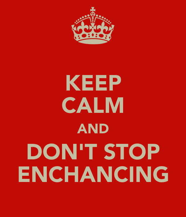 KEEP CALM AND DON'T STOP ENCHANCING