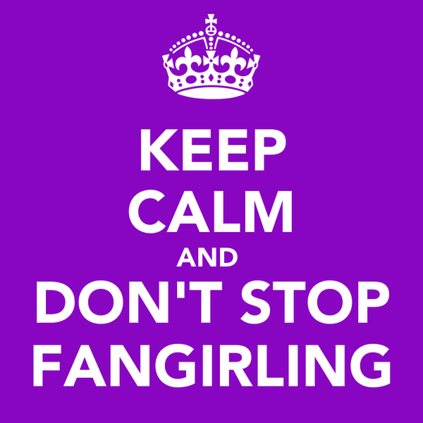 KEEP CALM AND  DON'T STOP FANGIRLING