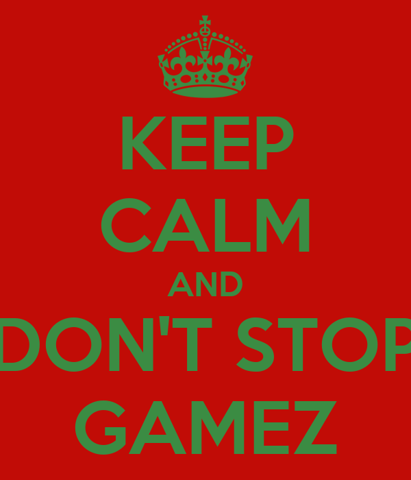KEEP CALM AND DON'T STOP GAMEZ