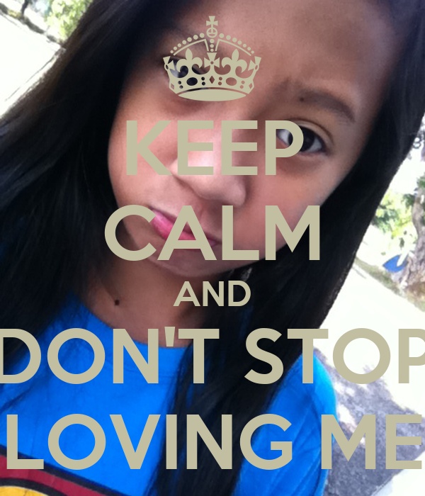 KEEP CALM AND DON'T STOP LOVING ME