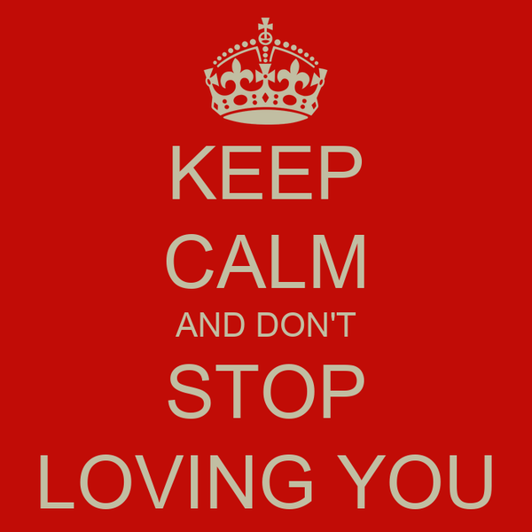 KEEP CALM AND DON'T STOP LOVING YOU