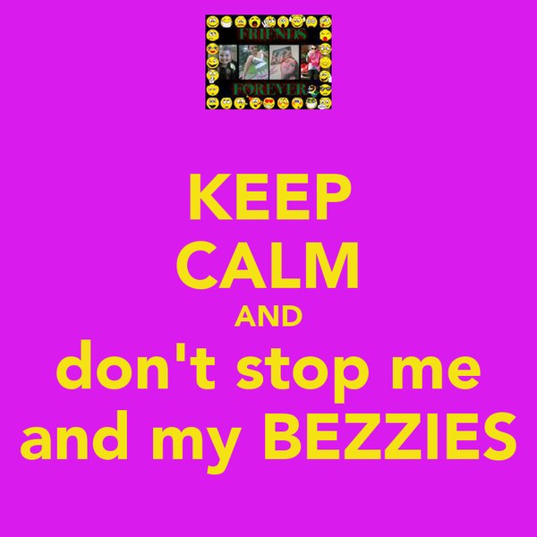 KEEP CALM AND don't stop me and my BEZZIES
