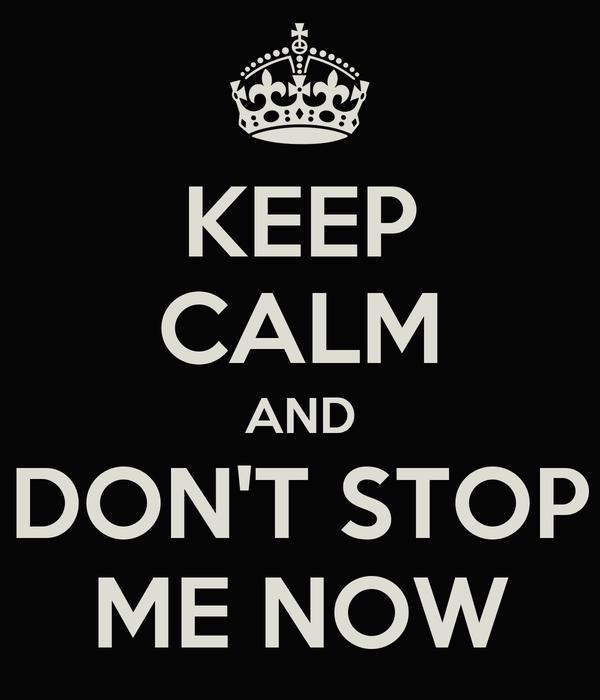 KEEP CALM AND DON'T STOP ME NOW