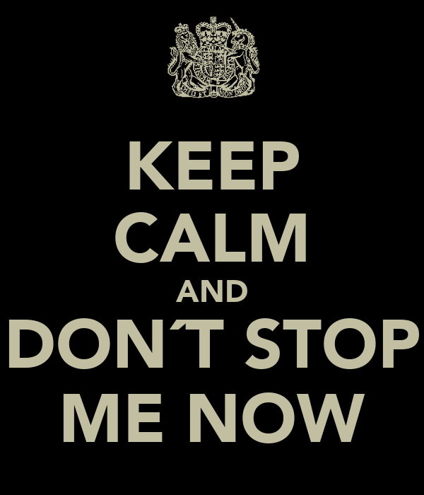 KEEP CALM AND DON´T STOP ME NOW