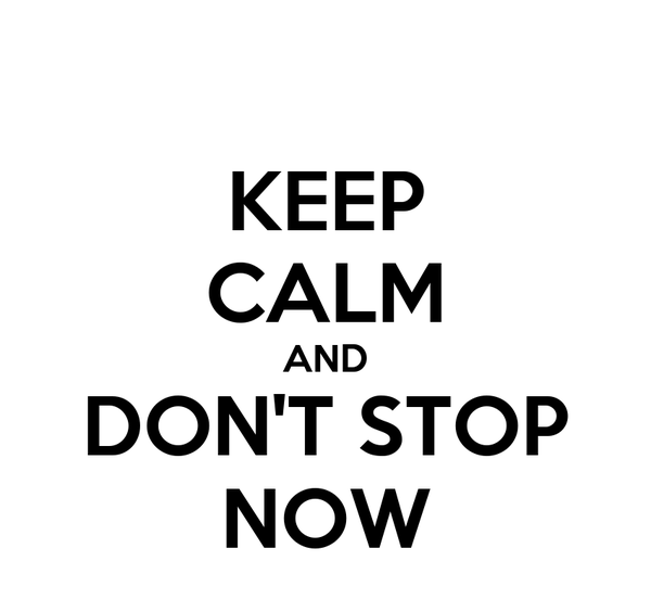 KEEP CALM AND DON'T STOP NOW