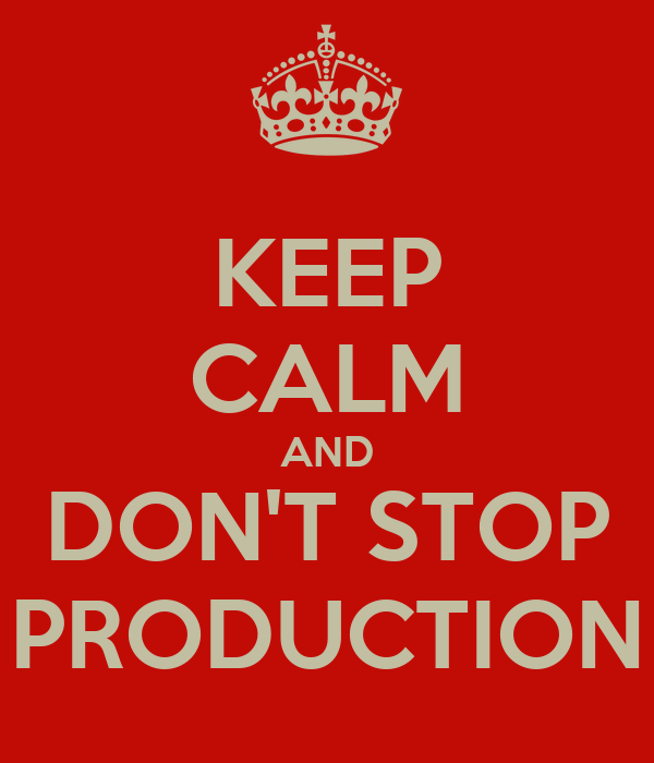 KEEP CALM AND DON'T STOP PRODUCTION